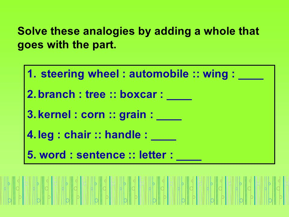 Solve these analogies by adding a whole that goes with the part. 1. steering wheel : automobile :: wing : ____ 2.branch : tree :: boxcar : ____ 3.kern