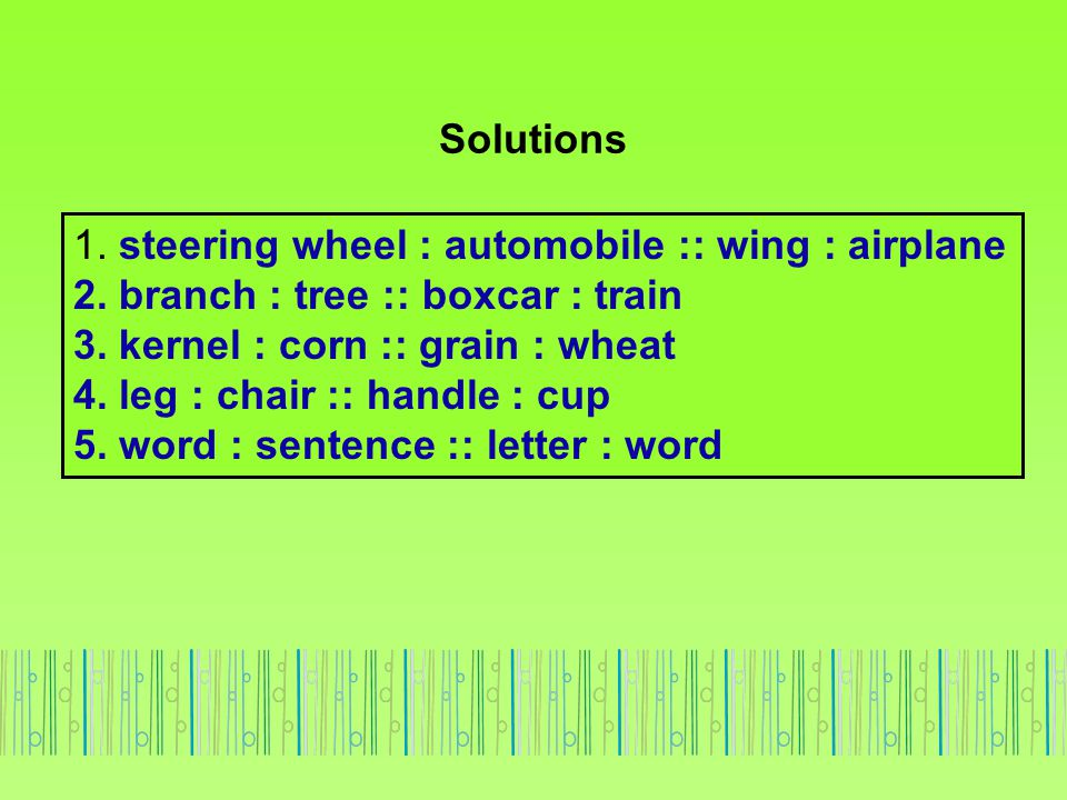 Solutions 1. steering wheel : automobile :: wing : airplane 2. branch : tree :: boxcar : train 3. kernel : corn :: grain : wheat 4. leg : chair :: han