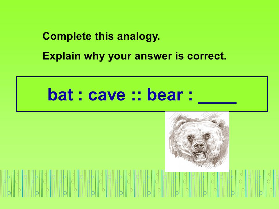 bat : cave :: bear : ____ Complete this analogy. Explain why your answer is correct.