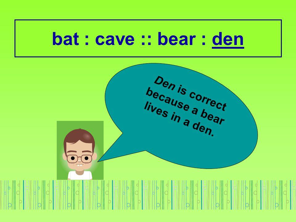 bat : cave :: bear : den Den is correct because a bear lives in a den.