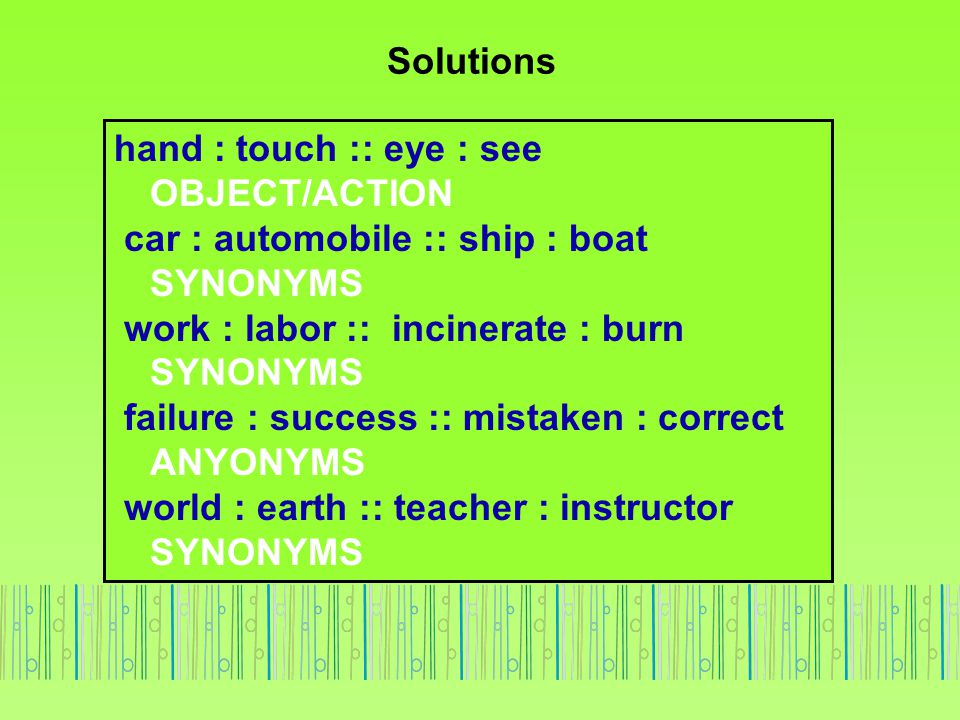 Solutions hand : touch :: eye : see OBJECT/ACTION car : automobile :: ship : boat SYNONYMS work : labor :: incinerate : burn SYNONYMS failure : succes