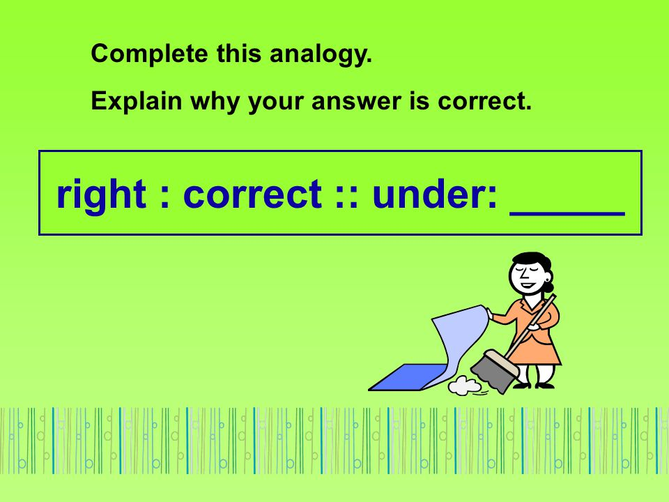 right : correct :: under: _____ Complete this analogy. Explain why your answer is correct.