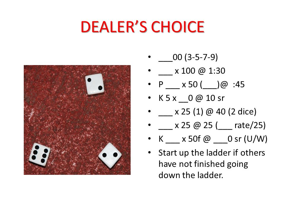 DEALER'S CHOICE ___00 (3-5-7-9) ___ x 100 @ 1:30 P ___ x 50 (___)@ :45 K 5 x __0 @ 10 sr ___ x 25 (1) @ 40 (2 dice) ___ x 25 @ 25 (___ rate/25) K ___ x 50f @ ___0 sr (U/W) Start up the ladder if others have not finished going down the ladder.