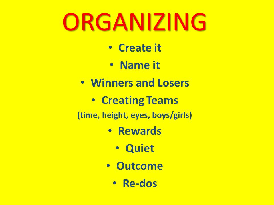 ORGANIZING Create it Name it Winners and Losers Creating Teams (time, height, eyes, boys/girls) Rewards Quiet Outcome Re-dos