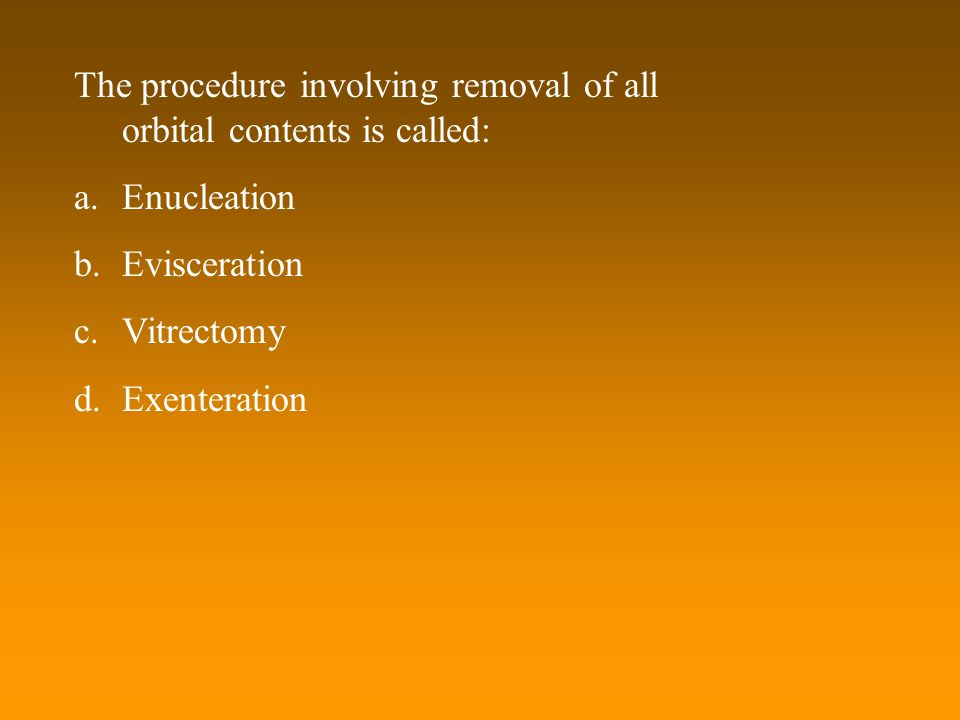 The procedure involving removal of all orbital contents is called: a.Enucleation b.Evisceration c.Vitrectomy d.Exenteration