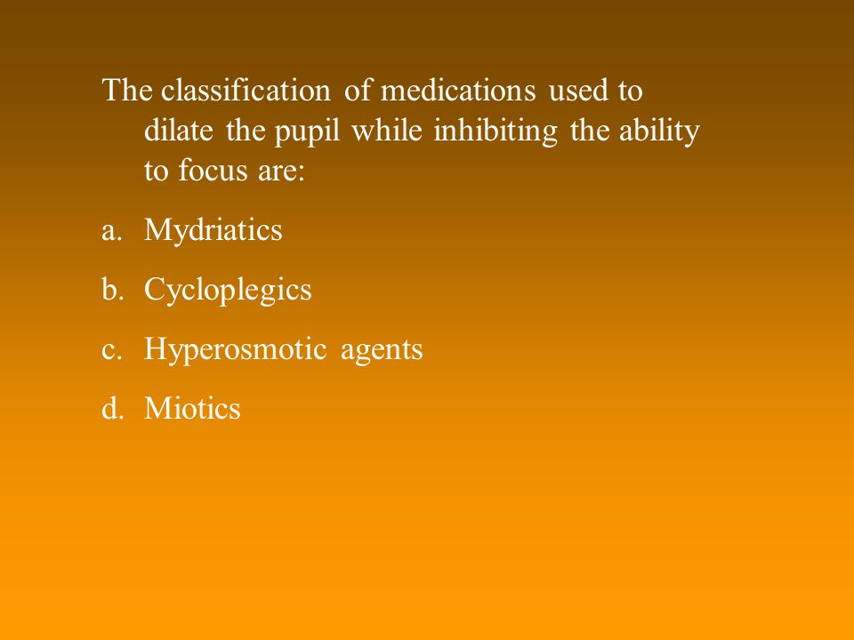 The classification of medications used to dilate the pupil while inhibiting the ability to focus are: a.Mydriatics b.Cycloplegics c.Hyperosmotic agent