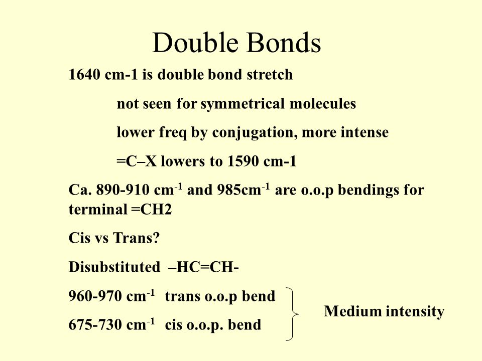 Double Bonds 1640 cm-1 is double bond stretch not seen for symmetrical molecules lower freq by conjugation, more intense =C–X lowers to 1590 cm-1 Ca.