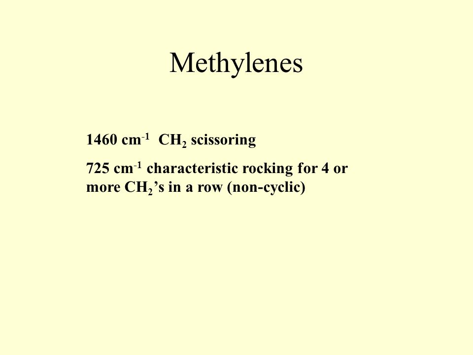 Methylenes 1460 cm -1 CH 2 scissoring 725 cm -1 characteristic rocking for 4 or more CH 2 's in a row (non-cyclic)
