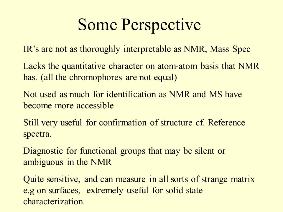 Some Perspective IR's are not as thoroughly interpretable as NMR, Mass Spec Lacks the quantitative character on atom-atom basis that NMR has.