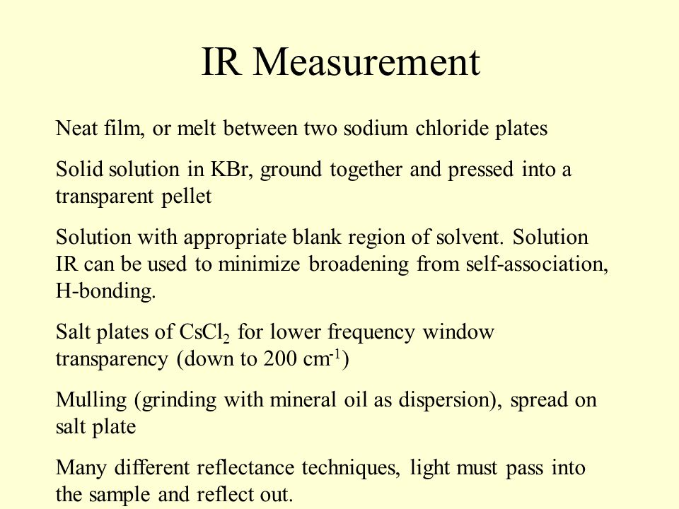 IR Measurement Neat film, or melt between two sodium chloride plates Solid solution in KBr, ground together and pressed into a transparent pellet Solution with appropriate blank region of solvent.