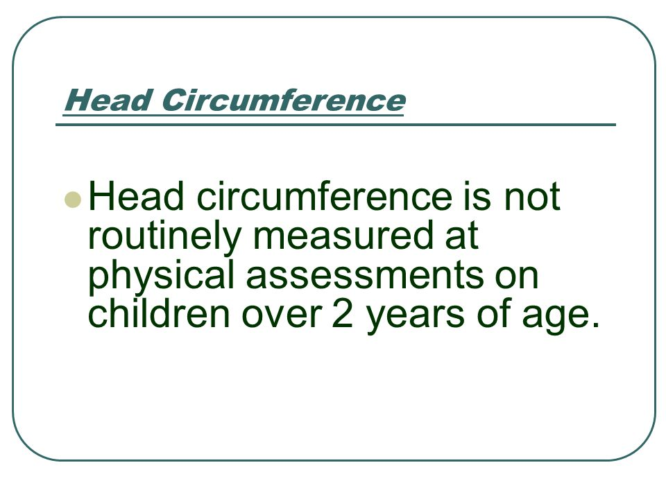 Head Circumference Head circumference is not routinely measured at physical assessments on children over 2 years of age.
