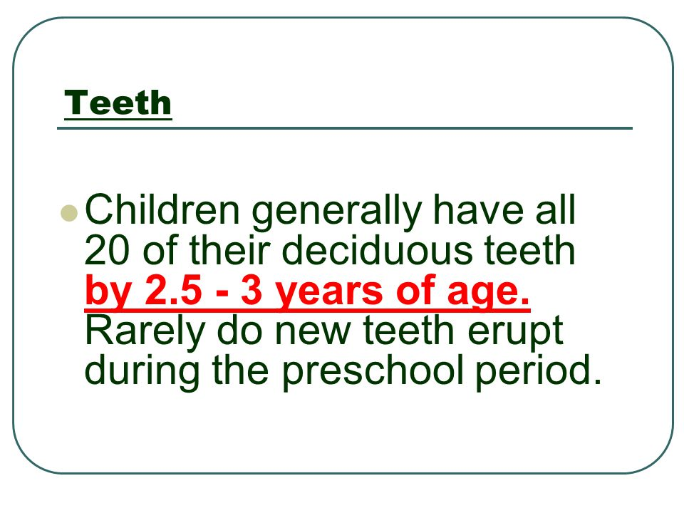 Teeth Children generally have all 20 of their deciduous teeth by 2.5 - 3 years of age. Rarely do new teeth erupt during the preschool period.