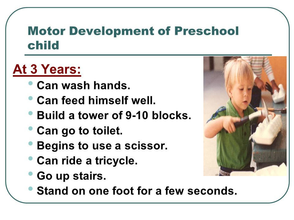 Motor Development of Preschool child At 3 Years: Can wash hands. Can feed himself well. Build a tower of 9-10 blocks. Can go to toilet. Begins to use