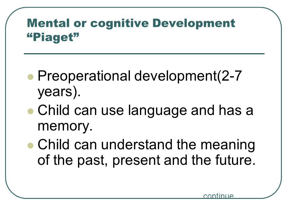 "Mental or cognitive Development ""Piaget"" Preoperational development(2-7 years). Child can use language and has a memory. Child can understand the mean"