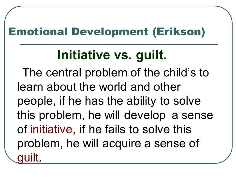 Emotional Development (Erikson) Initiative vs. guilt. The central problem of the child's to learn about the world and other people, if he has the abil