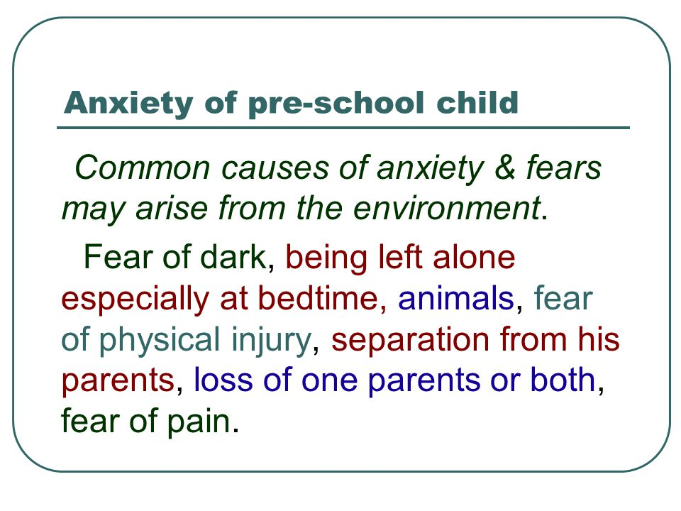 Anxiety of pre-school child Common causes of anxiety & fears may arise from the environment. Fear of dark, being left alone especially at bedtime, ani