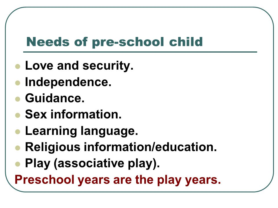 Needs of pre-school child Love and security. Independence. Guidance. Sex information. Learning language. Religious information/education. Play (associ