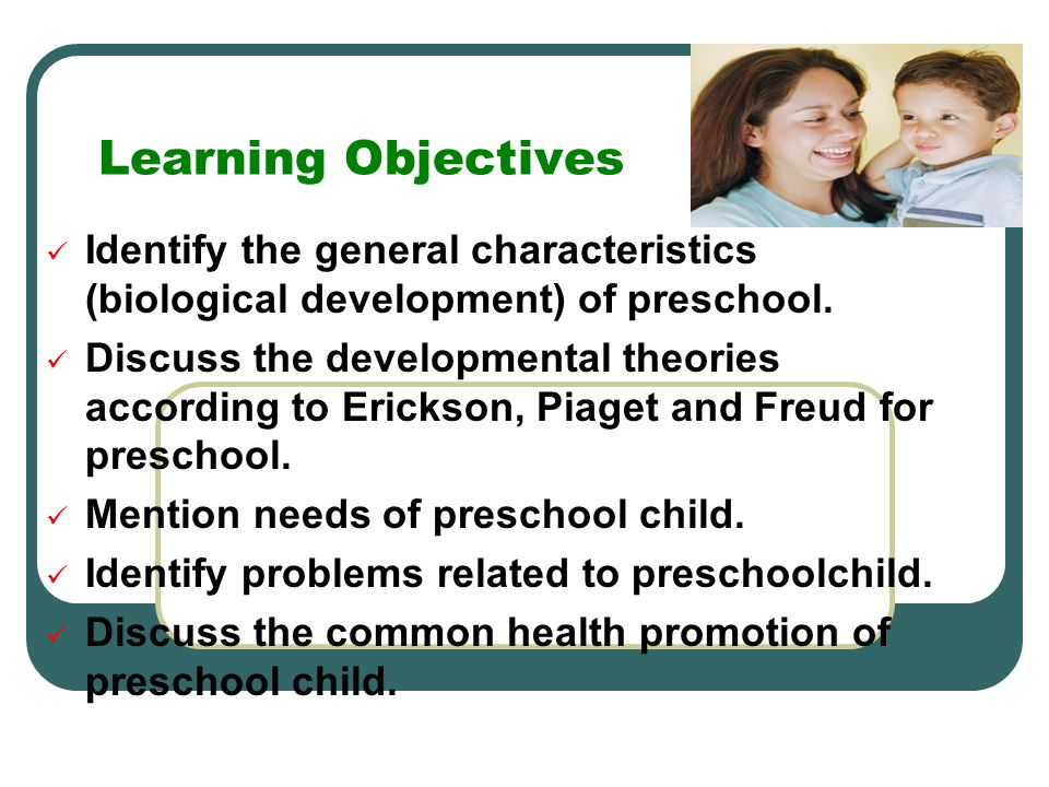 Learning Objectives Identify the general characteristics (biological development) of preschool. Discuss the developmental theories according to Ericks