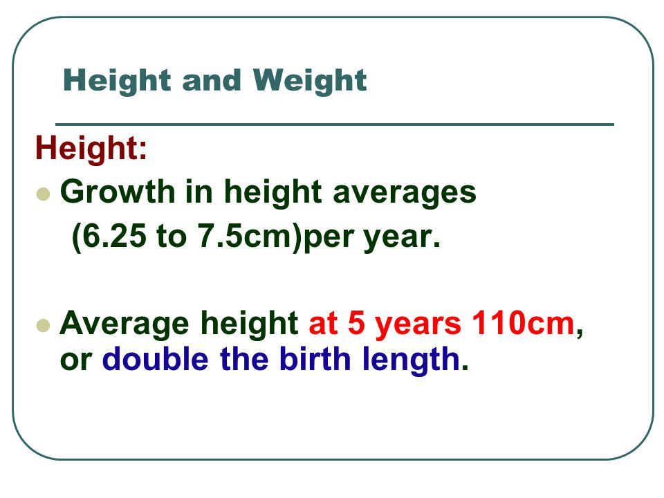 Height and Weight Height: Growth in height averages (6.25 to 7.5cm)per year. Average height at 5 years 110cm, or double the birth length.