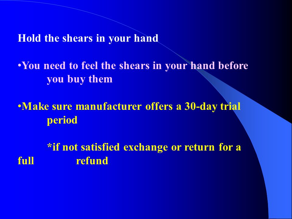 Hold the shears in your hand You need to feel the shears in your hand before you buy them Make sure manufacturer offers a 30-day trial period *if not