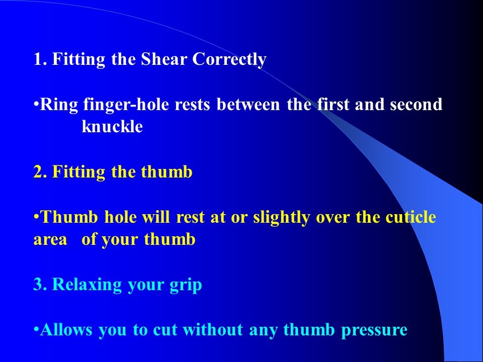 1. Fitting the Shear Correctly Ring finger-hole rests between the first and second knuckle 2. Fitting the thumb Thumb hole will rest at or slightly ov