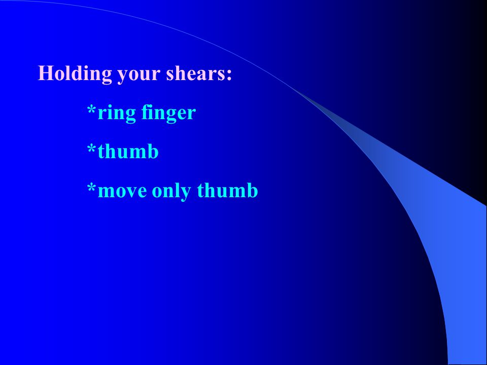 Holding your shears: *ring finger *thumb *move only thumb