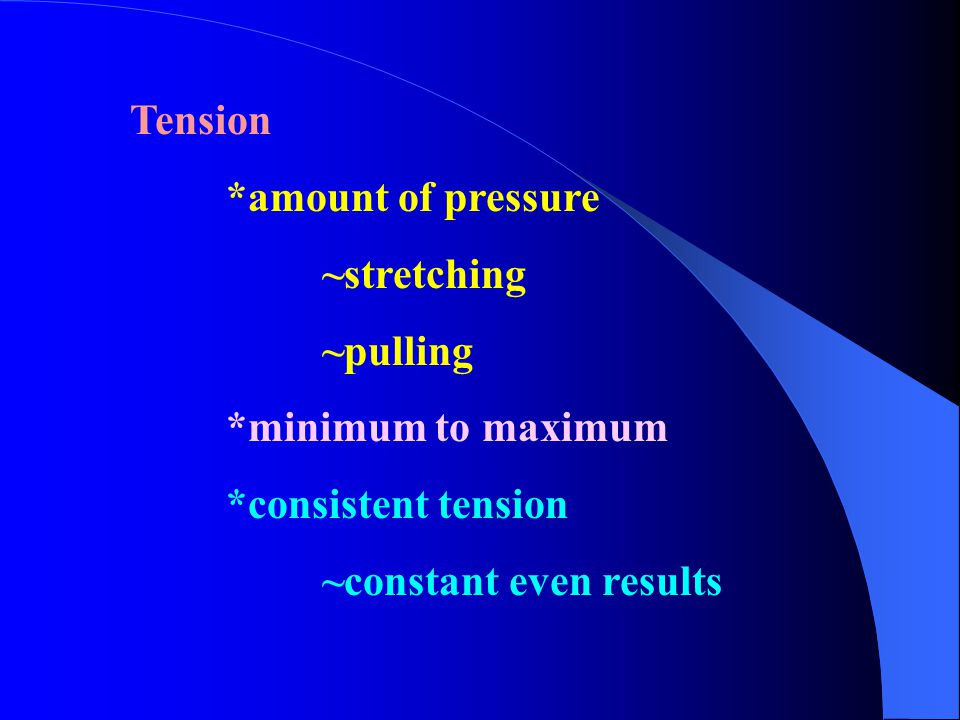 Tension *amount of pressure ~stretching ~pulling *minimum to maximum *consistent tension ~constant even results
