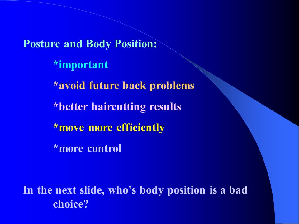 Posture and Body Position: *important *avoid future back problems *better haircutting results *move more efficiently *more control In the next slide,