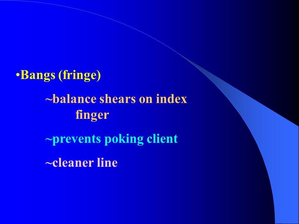 Bangs (fringe) ~balance shears on index finger ~prevents poking client ~cleaner line