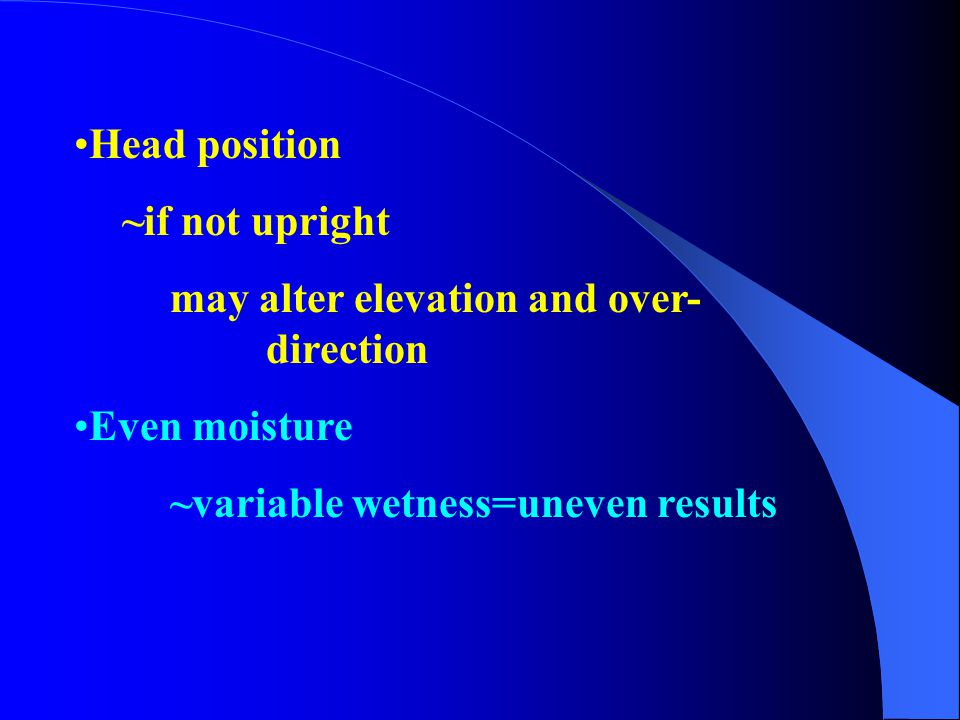 Head position ~if not upright may alter elevation and over- direction Even moisture ~variable wetness=uneven results
