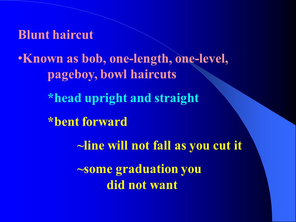 Blunt haircut Known as bob, one-length, one-level, pageboy, bowl haircuts *head upright and straight *bent forward ~line will not fall as you cut it ~