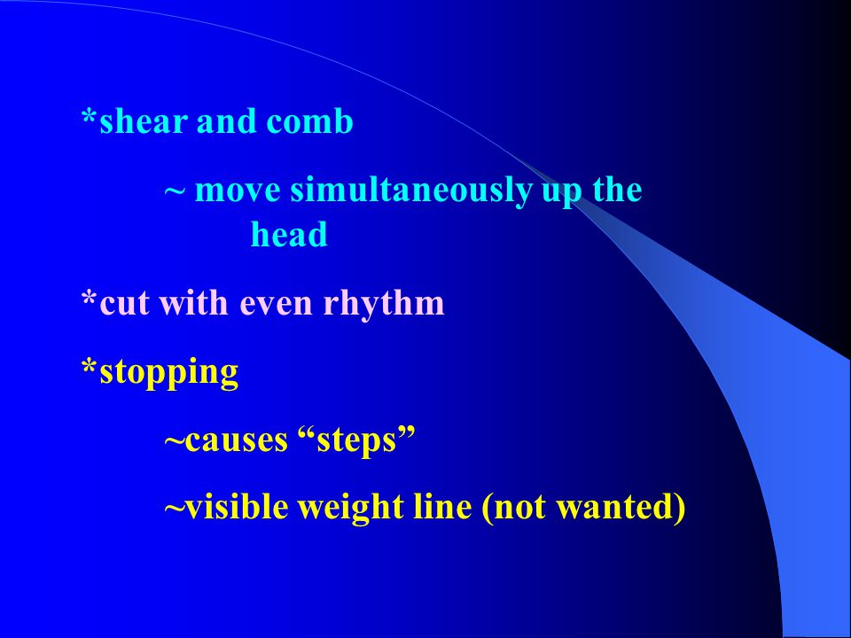 """*shear and comb ~ move simultaneously up the head *cut with even rhythm *stopping ~causes """"steps"""" ~visible weight line (not wanted)"""