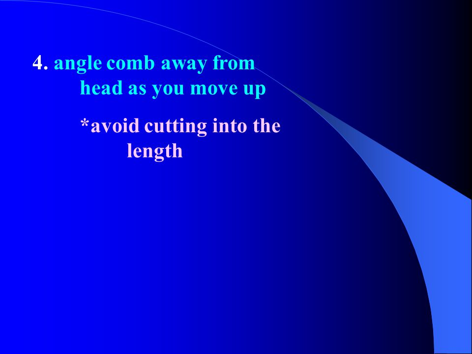 4. angle comb away from head as you move up *avoid cutting into the length