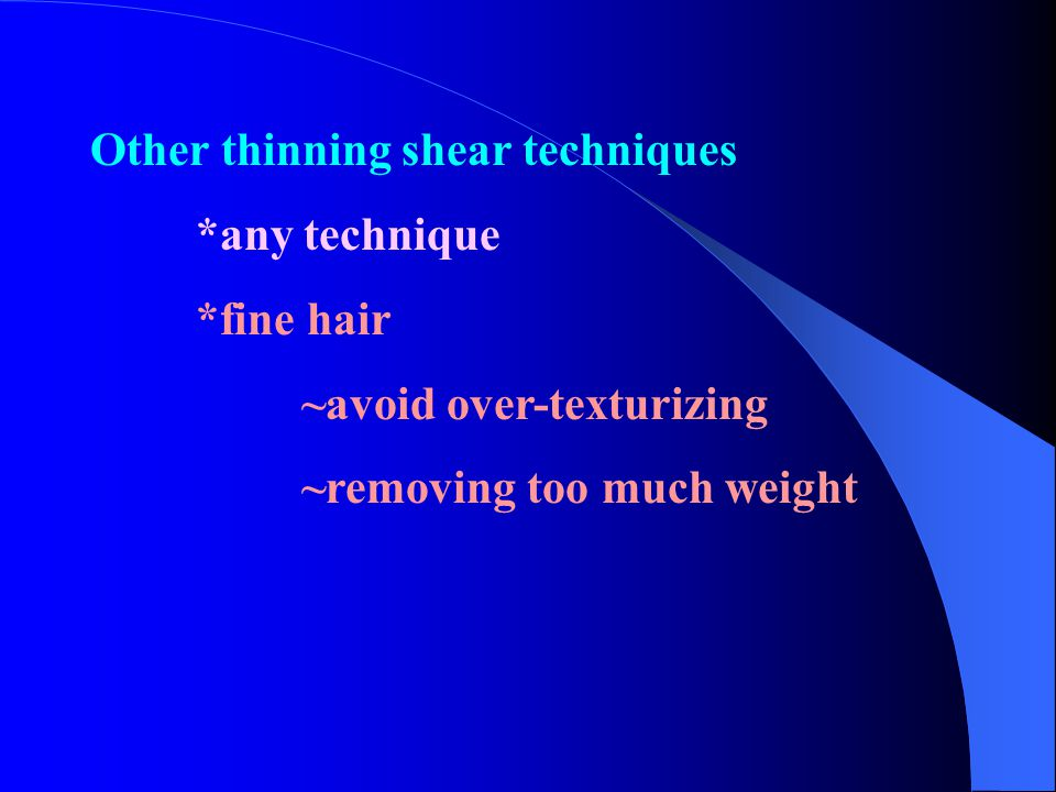 Other thinning shear techniques *any technique *fine hair ~avoid over-texturizing ~removing too much weight