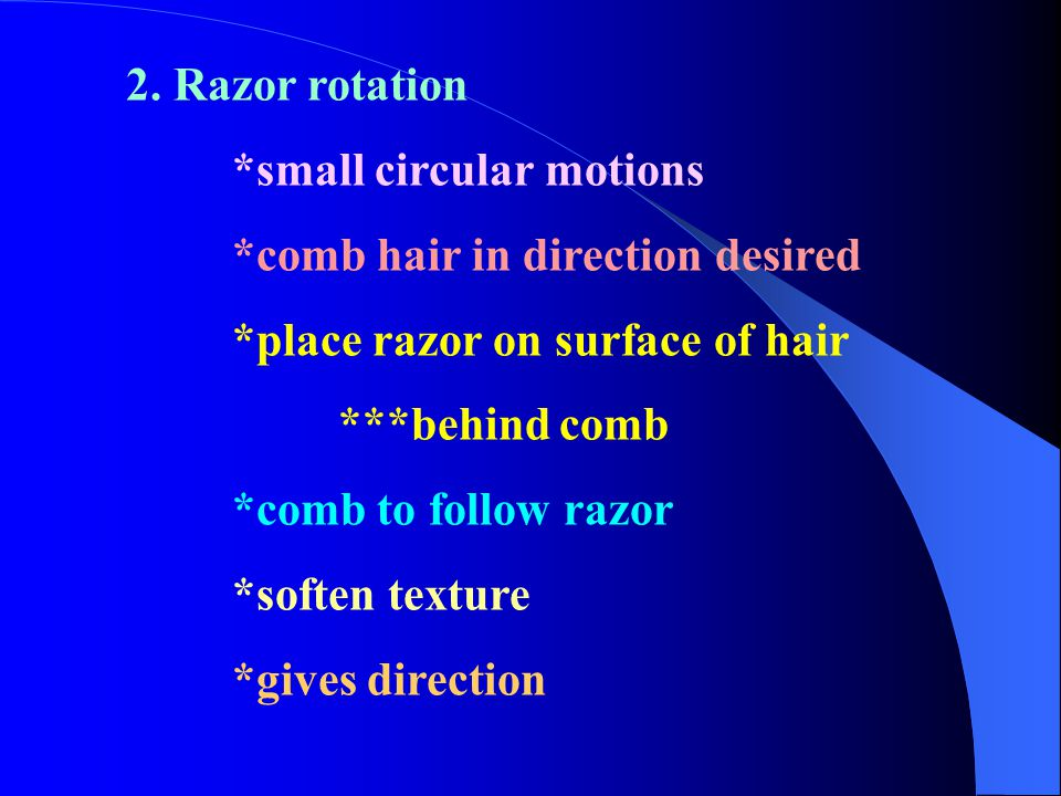 2. Razor rotation *small circular motions *comb hair in direction desired *place razor on surface of hair ***behind comb *comb to follow razor *soften