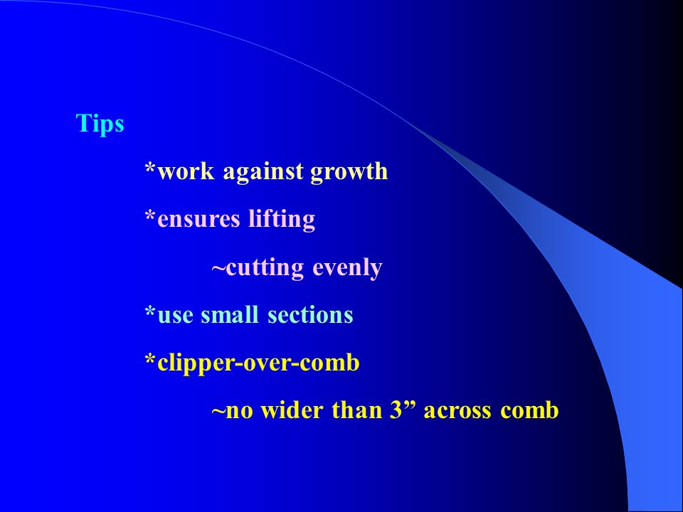"""Tips *work against growth *ensures lifting ~cutting evenly *use small sections *clipper-over-comb ~no wider than 3"""" across comb"""