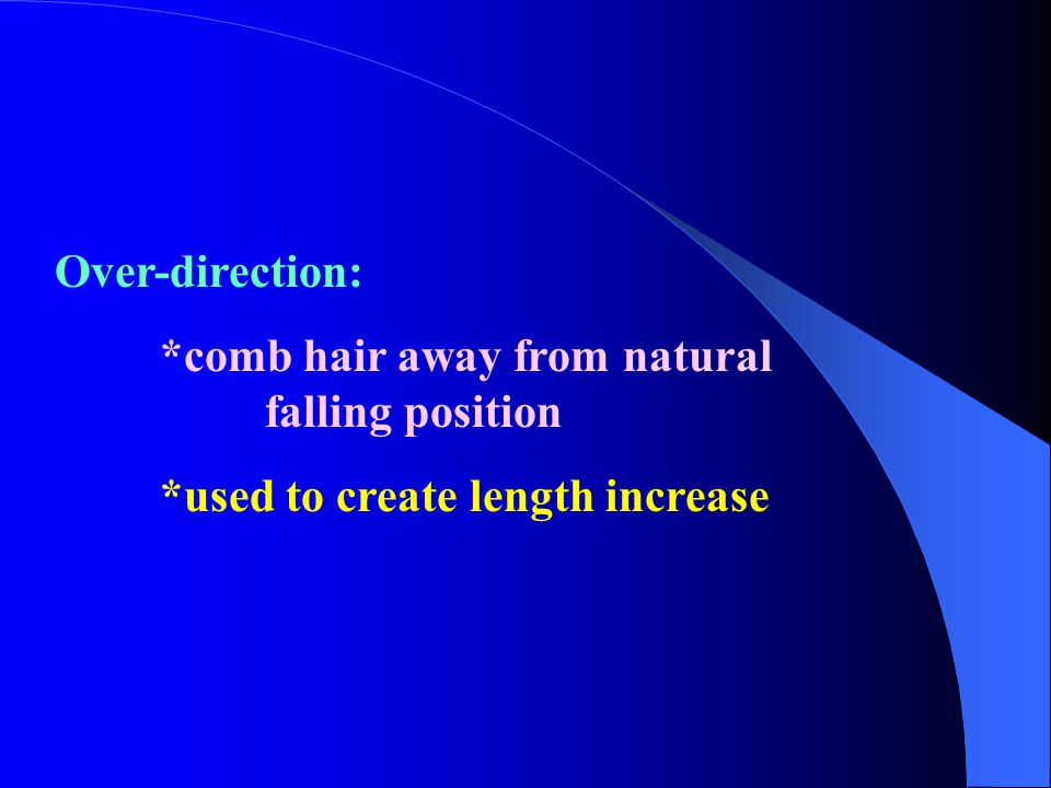 Over-direction: *comb hair away from natural falling position *used to create length increase