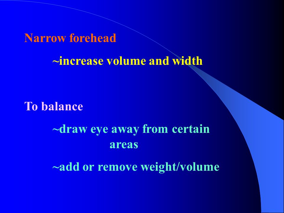 Narrow forehead ~increase volume and width To balance ~draw eye away from certain areas ~add or remove weight/volume