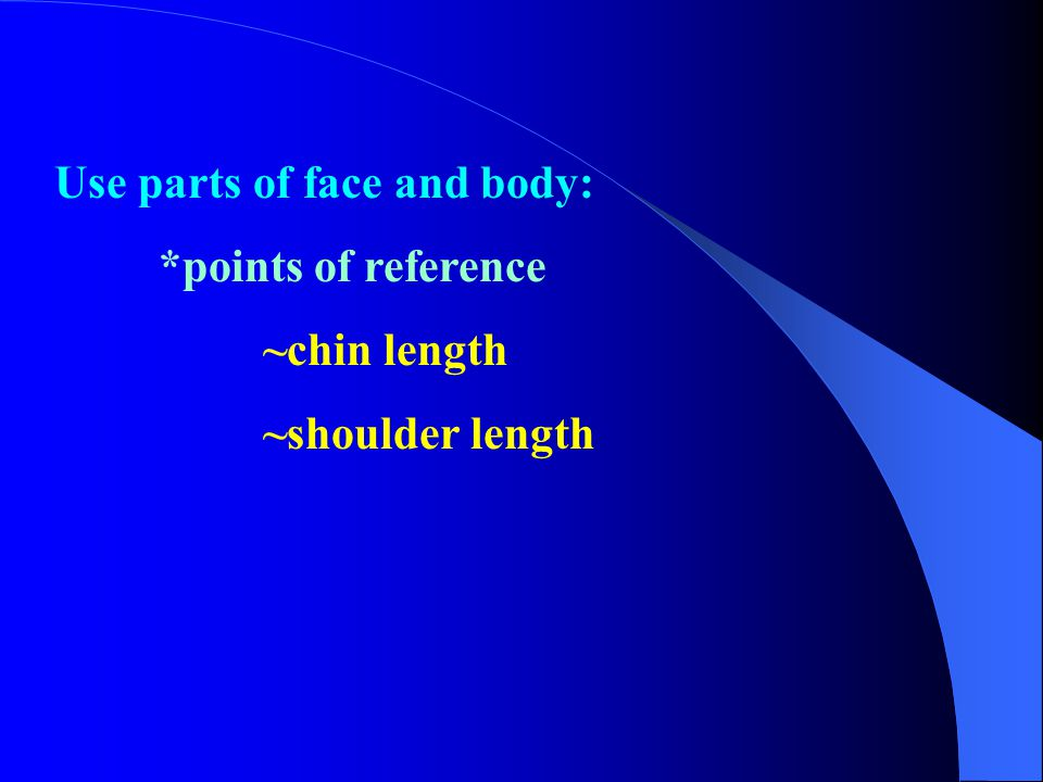 Use parts of face and body: *points of reference ~chin length ~shoulder length