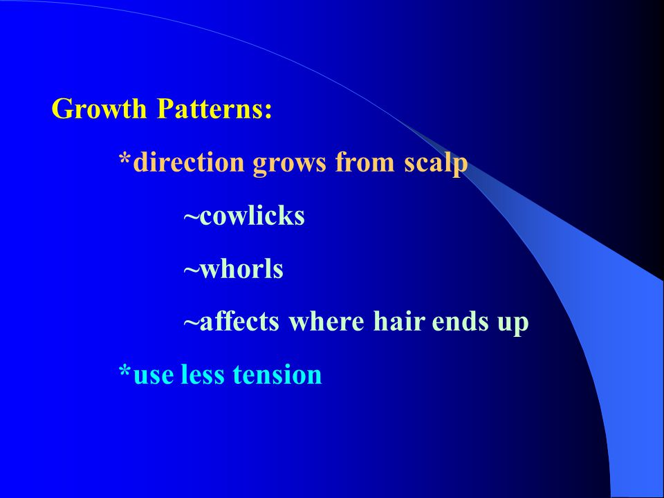 Growth Patterns: *direction grows from scalp ~cowlicks ~whorls ~affects where hair ends up *use less tension