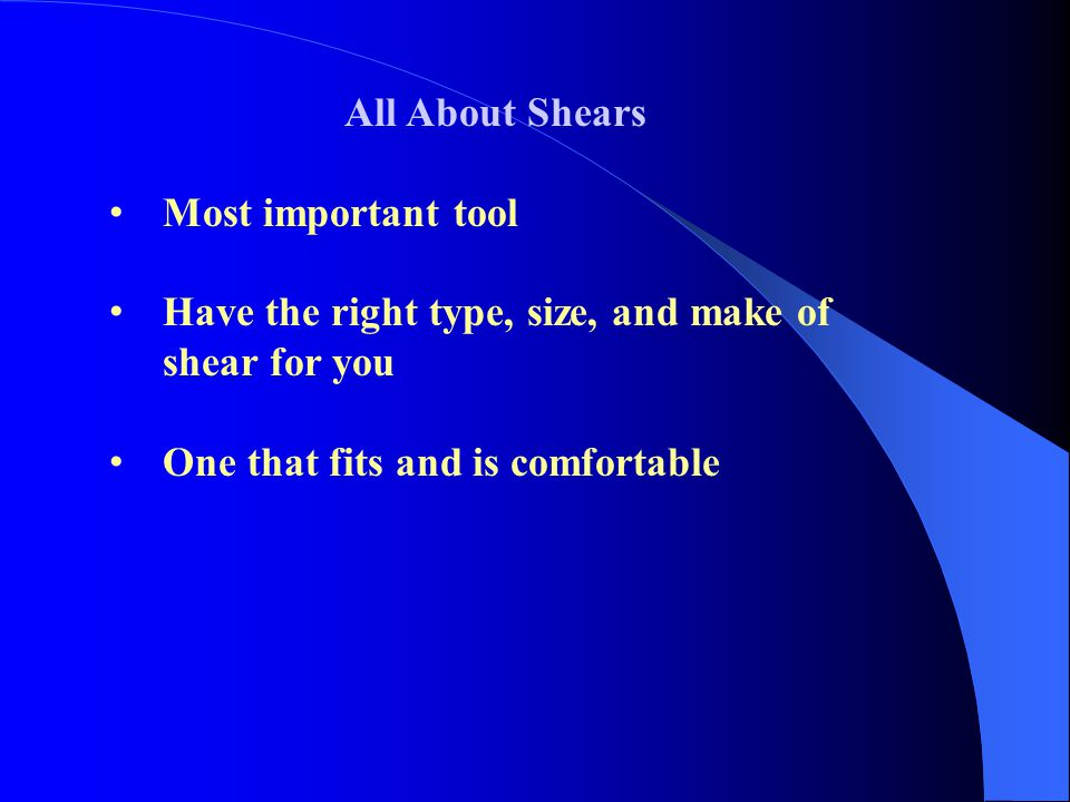 All About Shears Most important tool Have the right type, size, and make of shear for you One that fits and is comfortable