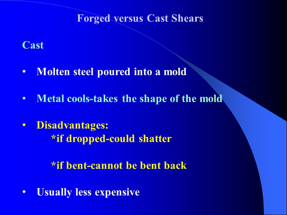 Forged versus Cast Shears Cast Molten steel poured into a mold Metal cools-takes the shape of the mold Disadvantages: *if dropped-could shatter *if be
