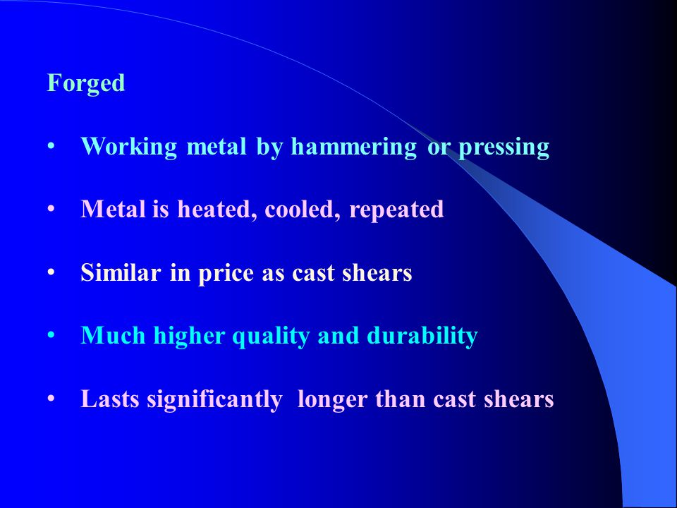 Forged Working metal by hammering or pressing Metal is heated, cooled, repeated Similar in price as cast shears Much higher quality and durability Las