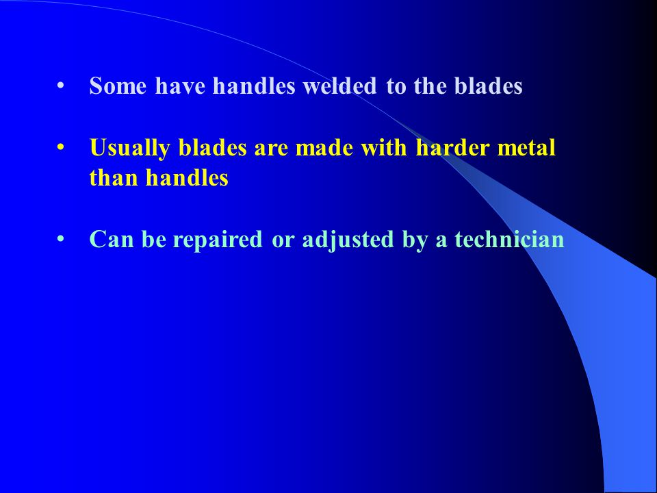 Some have handles welded to the blades Usually blades are made with harder metal than handles Can be repaired or adjusted by a technician