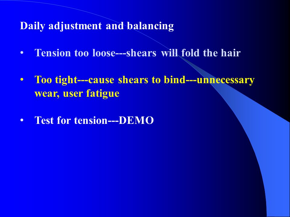 Daily adjustment and balancing Tension too loose---shears will fold the hair Too tight---cause shears to bind---unnecessary wear, user fatigue Test fo