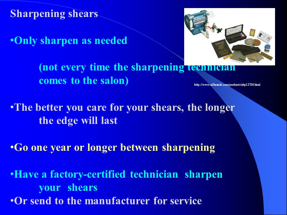 Sharpening shears Only sharpen as needed (not every time the sharpening technician comes to the salon) The better you care for your shears, the longer