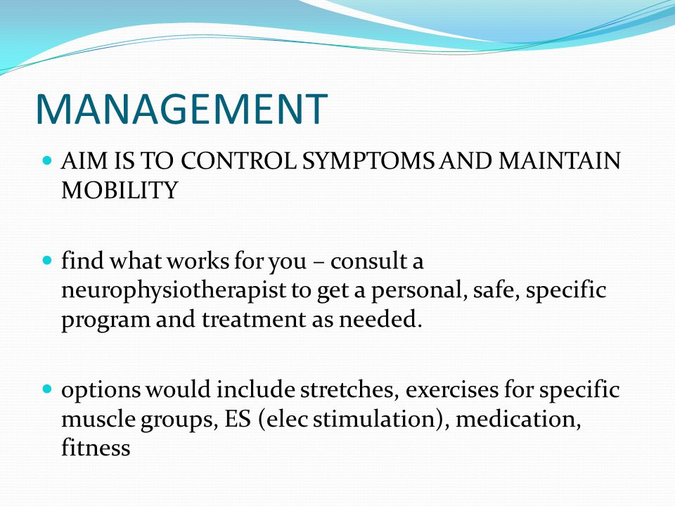 MANAGEMENT AIM IS TO CONTROL SYMPTOMS AND MAINTAIN MOBILITY find what works for you – consult a neurophysiotherapist to get a personal, safe, specific program and treatment as needed.