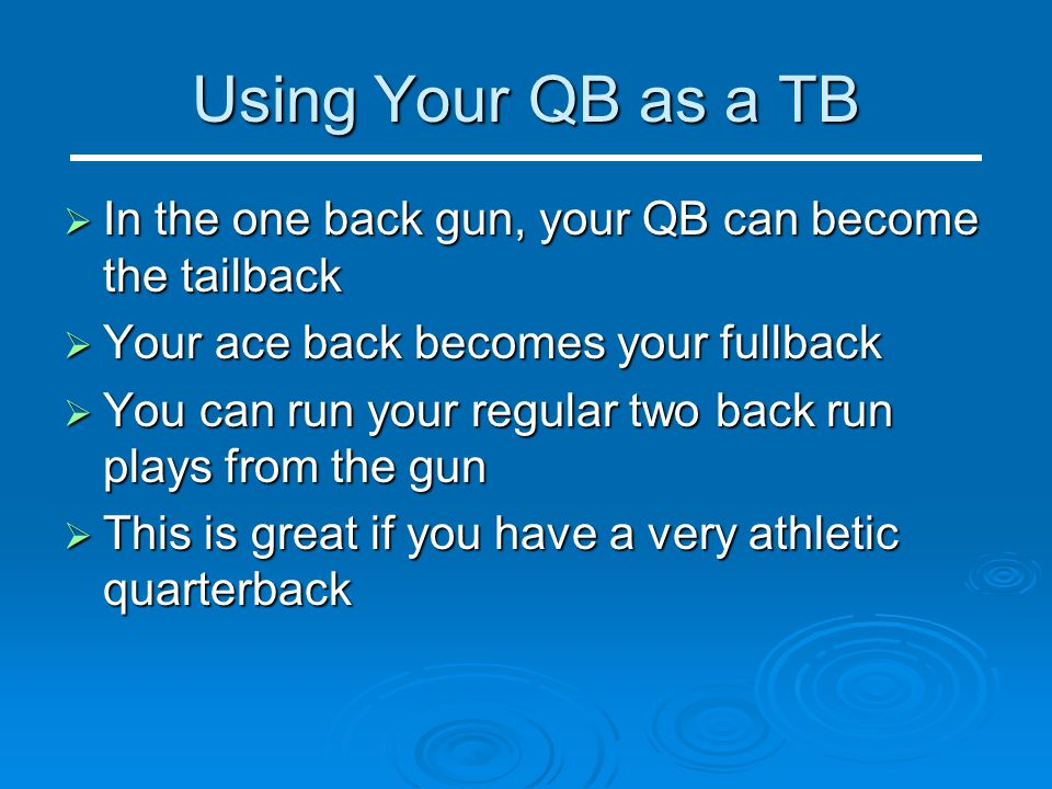 Using Your QB as a TB  In the one back gun, your QB can become the tailback  Your ace back becomes your fullback  You can run your regular two back