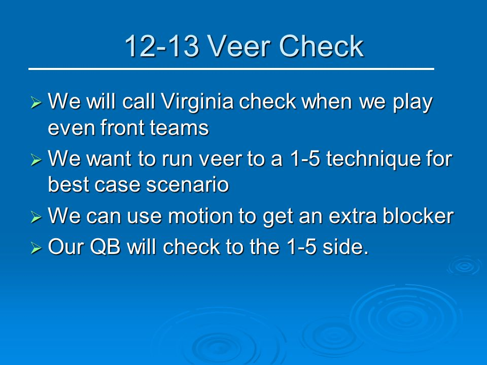 12-13 Veer Check  We will call Virginia check when we play even front teams  We want to run veer to a 1-5 technique for best case scenario  We can