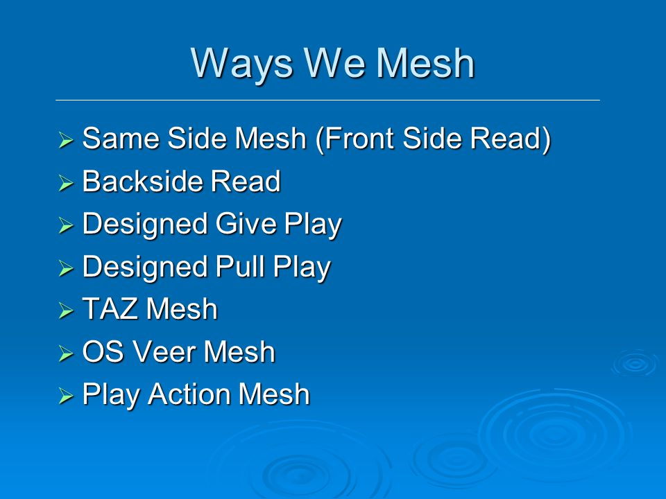 Ways We Mesh  Same Side Mesh (Front Side Read)  Backside Read  Designed Give Play  Designed Pull Play  TAZ Mesh  OS Veer Mesh  Play Action Mesh